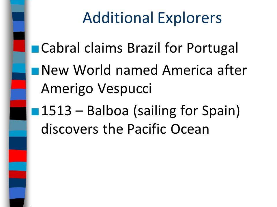 Additional Explorers ■ Cabral claims Brazil for Portugal ■ New World named America after Amerigo Vespucci ■ 1513 – Balboa (sailing for Spain) discovers the Pacific Ocean
