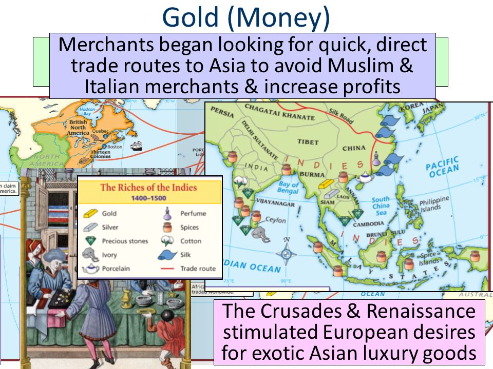 Gold (Money) A desire for new sources of wealth was the main reason for European exploration The Crusades & Renaissance stimulated European desires for exotic Asian luxury goods Merchants began looking for quick, direct trade routes to Asia to avoid Muslim & Italian merchants & increase profits