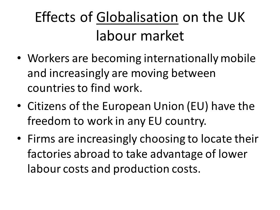 Effects of Globalisation on the UK labour market Workers are becoming internationally mobile and increasingly are moving between countries to find work.