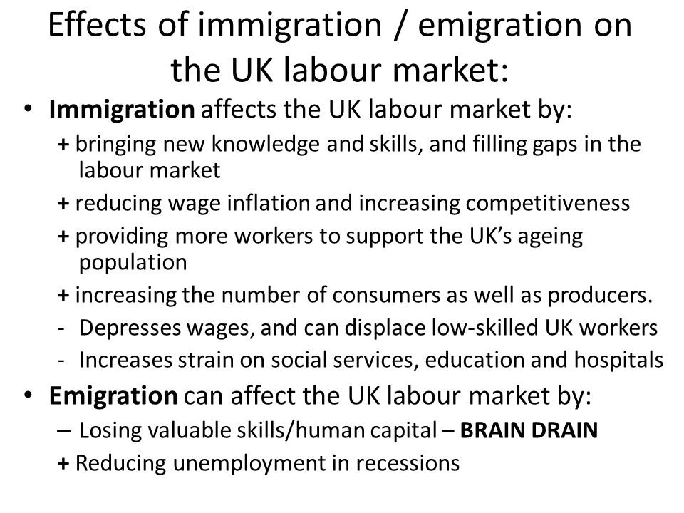 Effects of immigration / emigration on the UK labour market: Immigration affects the UK labour market by: + bringing new knowledge and skills, and filling gaps in the labour market + reducing wage inflation and increasing competitiveness + providing more workers to support the UK's ageing population + increasing the number of consumers as well as producers.