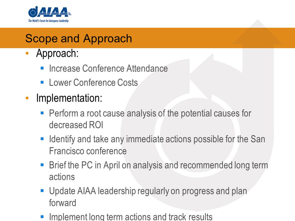 Scope and Approach Approach:  Increase Conference Attendance  Lower Conference Costs Implementation:  Perform a root cause analysis of the potential causes for decreased ROI  Identify and take any immediate actions possible for the San Francisco conference  Brief the PC in April on analysis and recommended long term actions  Update AIAA leadership regularly on progress and plan forward  Implement long term actions and track results