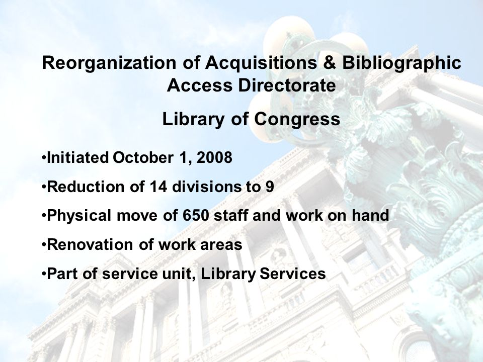 Reorganization of Acquisitions & Bibliographic Access Directorate Library of Congress Initiated October 1, 2008 Reduction of 14 divisions to 9 Physical move of 650 staff and work on hand Renovation of work areas Part of service unit, Library Services