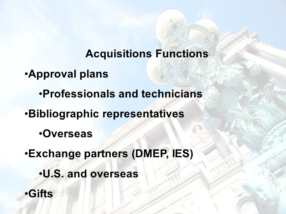 Acquisitions Functions Approval plans Professionals and technicians Bibliographic representatives Overseas Exchange partners (DMEP, IES) U.S.