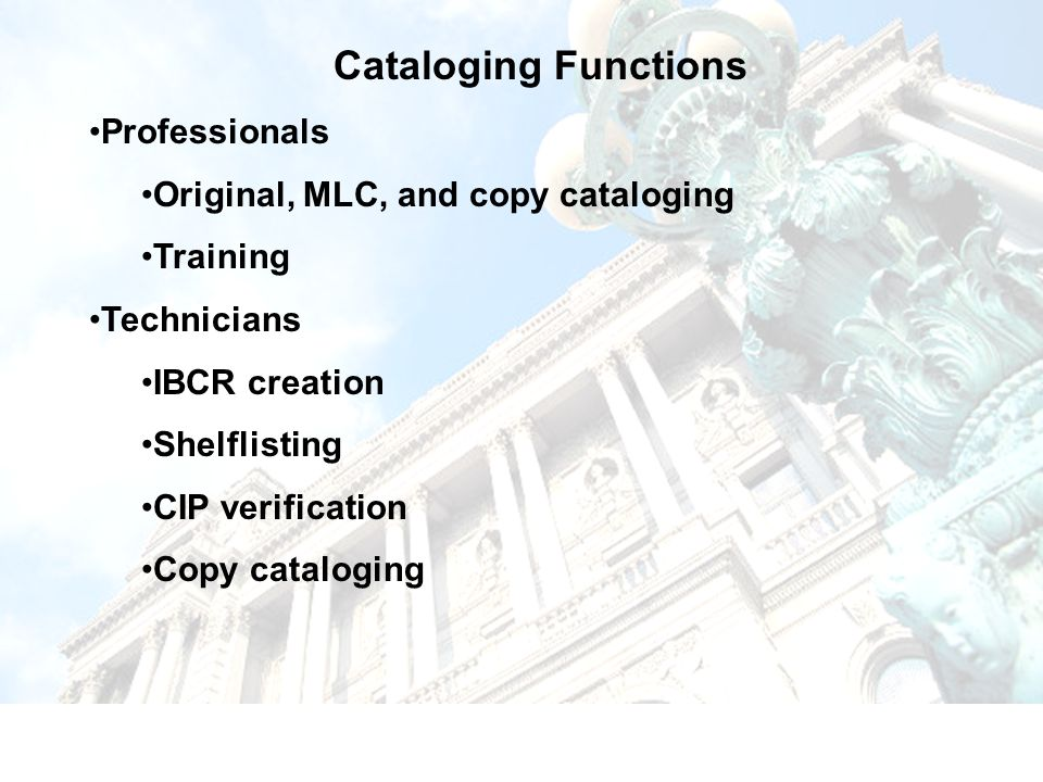 Cataloging Functions Professionals Original, MLC, and copy cataloging Training Technicians IBCR creation Shelflisting CIP verification Copy cataloging