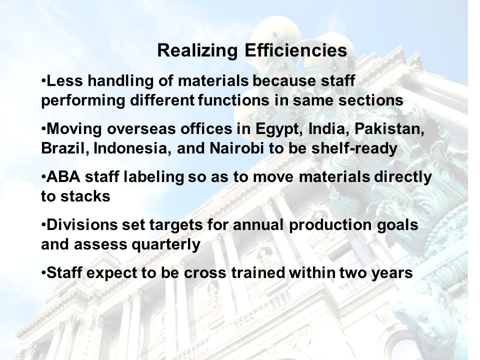 Realizing Efficiencies Less handling of materials because staff performing different functions in same sections Moving overseas offices in Egypt, India, Pakistan, Brazil, Indonesia, and Nairobi to be shelf-ready ABA staff labeling so as to move materials directly to stacks Divisions set targets for annual production goals and assess quarterly Staff expect to be cross trained within two years