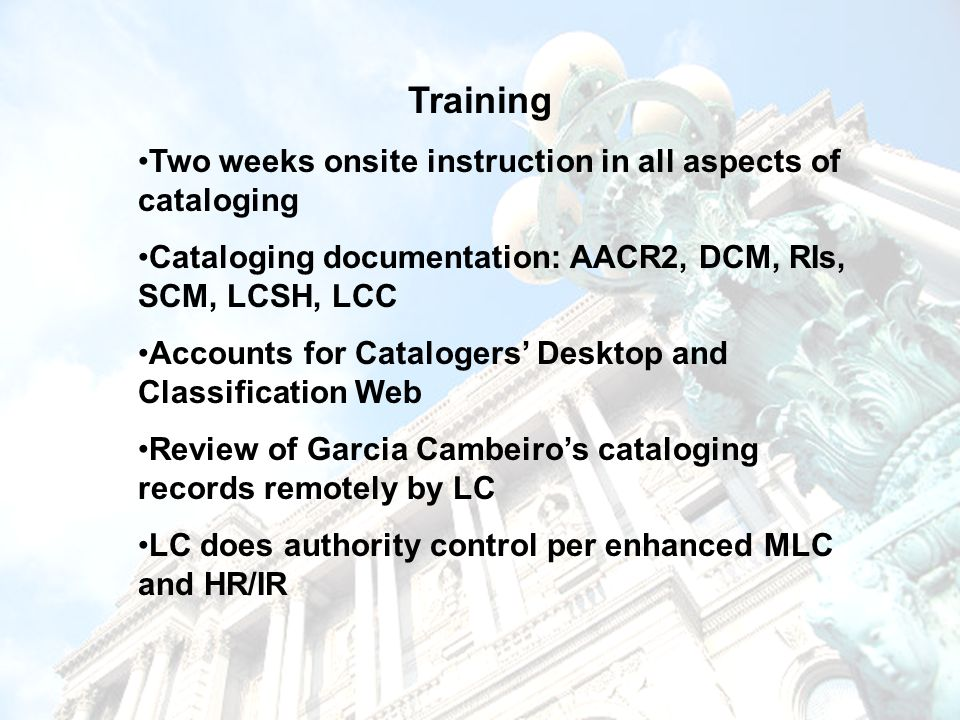 Training Two weeks onsite instruction in all aspects of cataloging Cataloging documentation: AACR2, DCM, RIs, SCM, LCSH, LCC Accounts for Catalogers' Desktop and Classification Web Review of Garcia Cambeiro's cataloging records remotely by LC LC does authority control per enhanced MLC and HR/IR