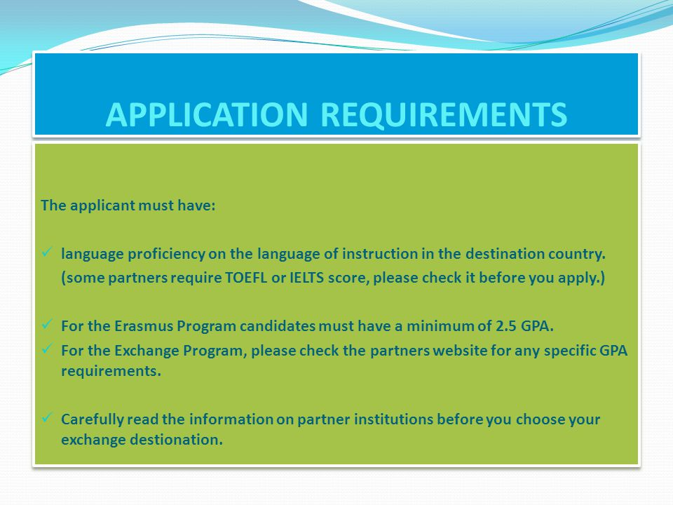 APPLICATION REQUIREMENTS The applicant must have: language proficiency on the language of instruction in the destination country.