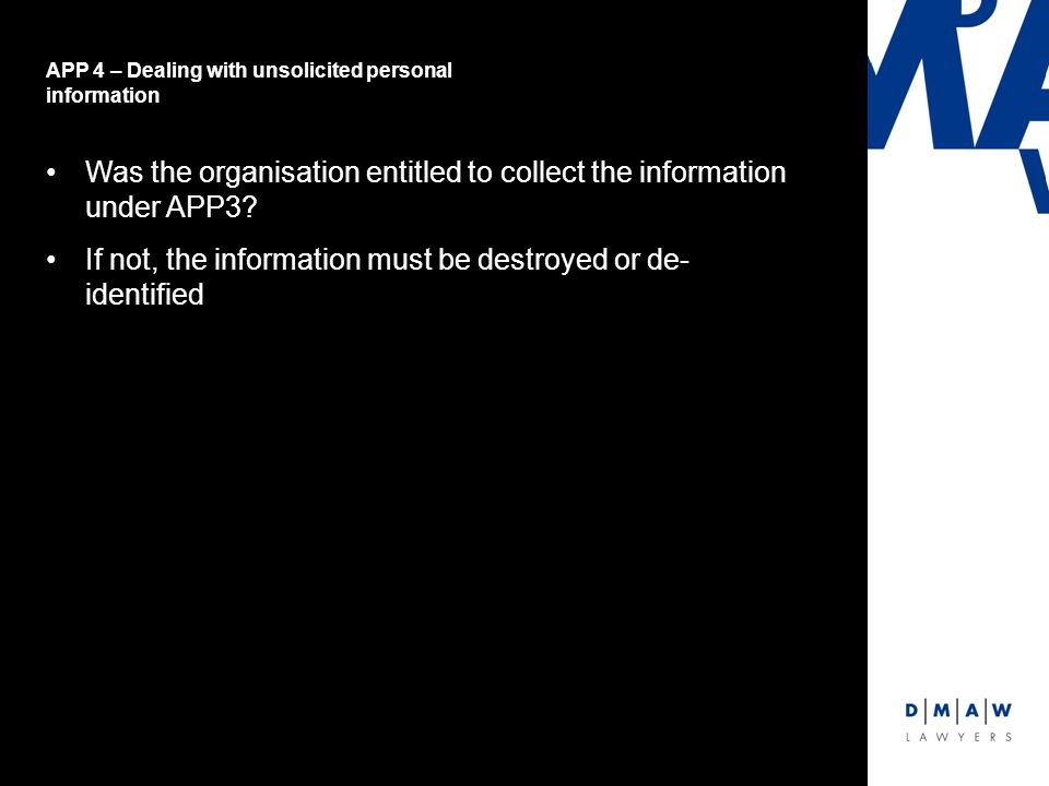 APP 4 – Dealing with unsolicited personal information Was the organisation entitled to collect the information under APP3.