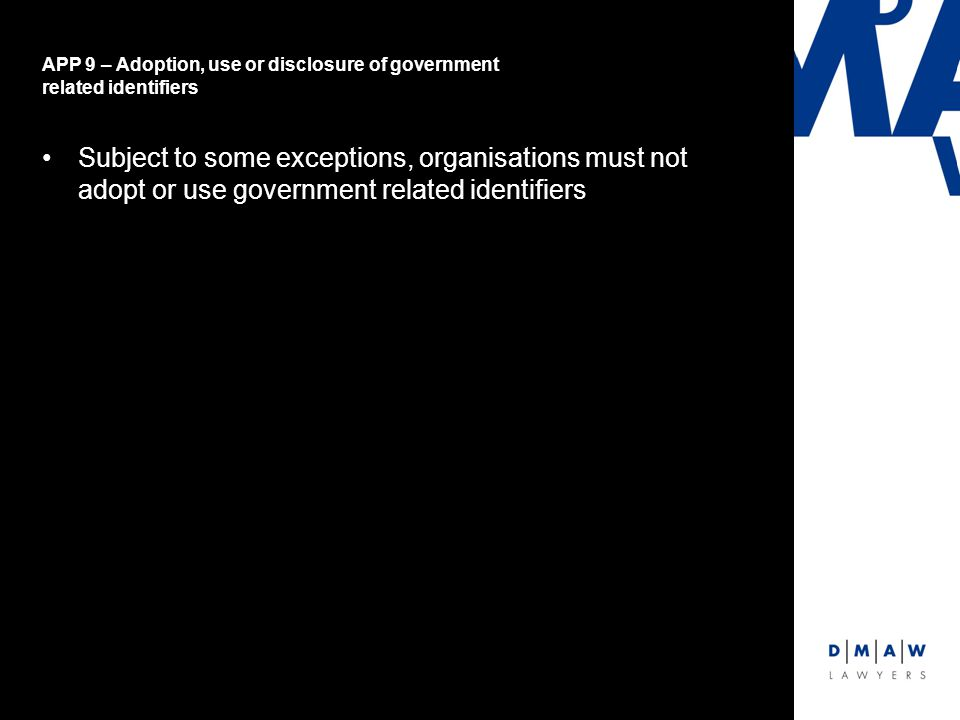 APP 9 – Adoption, use or disclosure of government related identifiers Subject to some exceptions, organisations must not adopt or use government related identifiers
