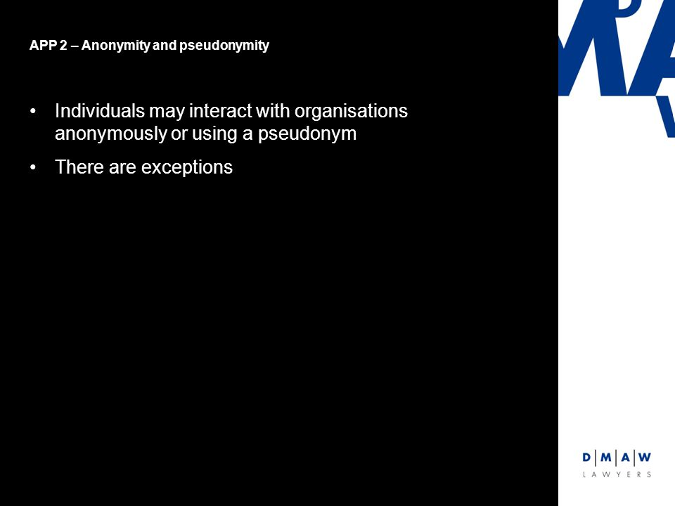APP 2 – Anonymity and pseudonymity Individuals may interact with organisations anonymously or using a pseudonym There are exceptions