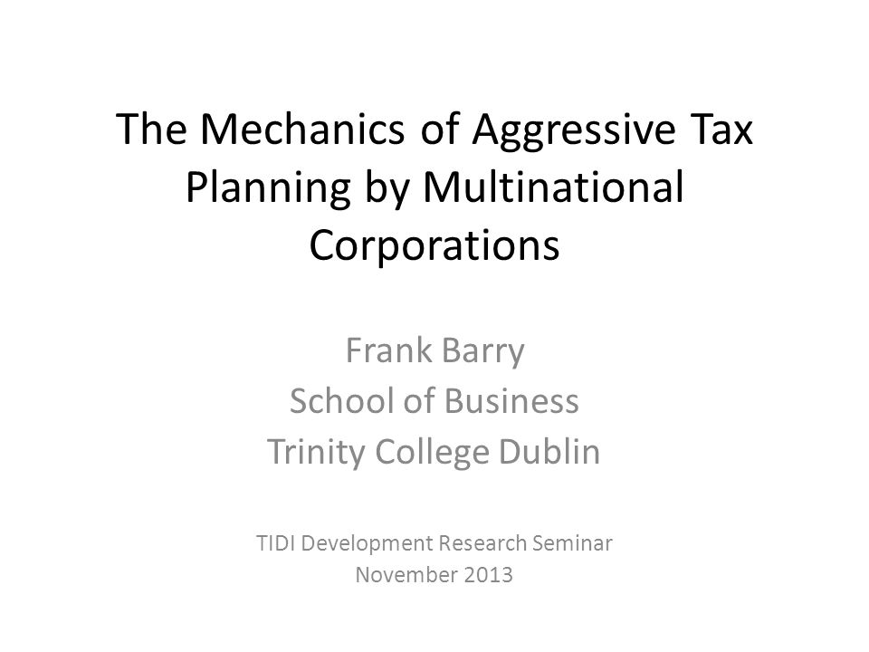 The Mechanics of Aggressive Tax Planning by Multinational Corporations Frank Barry School of Business Trinity College Dublin TIDI Development Research