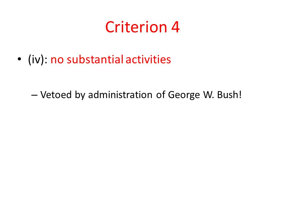 Criterion 4 (iv): no substantial activities – Vetoed by administration of George W. Bush!
