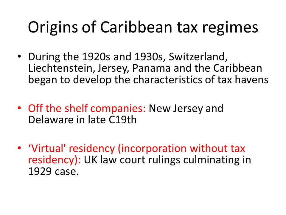 Origins of Caribbean tax regimes During the 1920s and 1930s, Switzerland, Liechtenstein, Jersey, Panama and the Caribbean began to develop the characteristics of tax havens Off the shelf companies: New Jersey and Delaware in late C19th 'Virtual residency (incorporation without tax residency): UK law court rulings culminating in 1929 case.