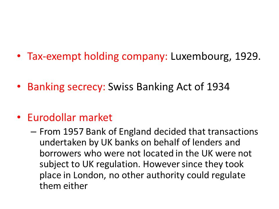 Tax-exempt holding company: Luxembourg, 1929. Banking secrecy: Swiss Banking Act of 1934 Eurodollar market – From 1957 Bank of England decided that tr