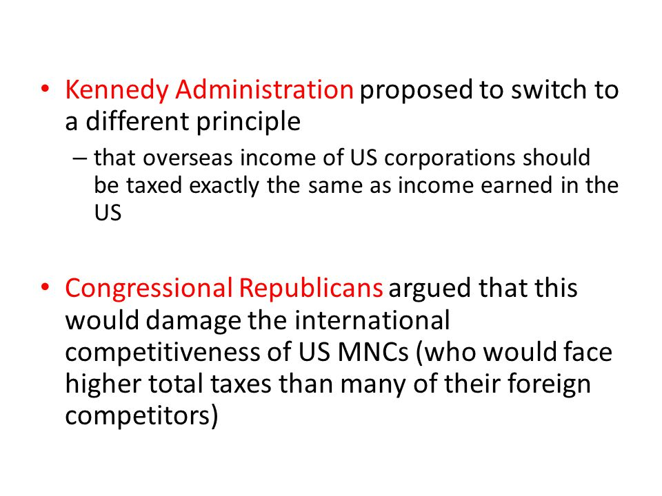 Kennedy Administration proposed to switch to a different principle – that overseas income of US corporations should be taxed exactly the same as incom