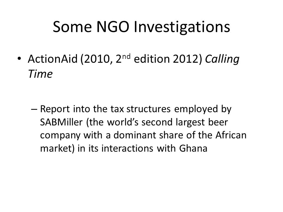 Some NGO Investigations ActionAid (2010, 2 nd edition 2012) Calling Time – Report into the tax structures employed by SABMiller (the world's second largest beer company with a dominant share of the African market) in its interactions with Ghana