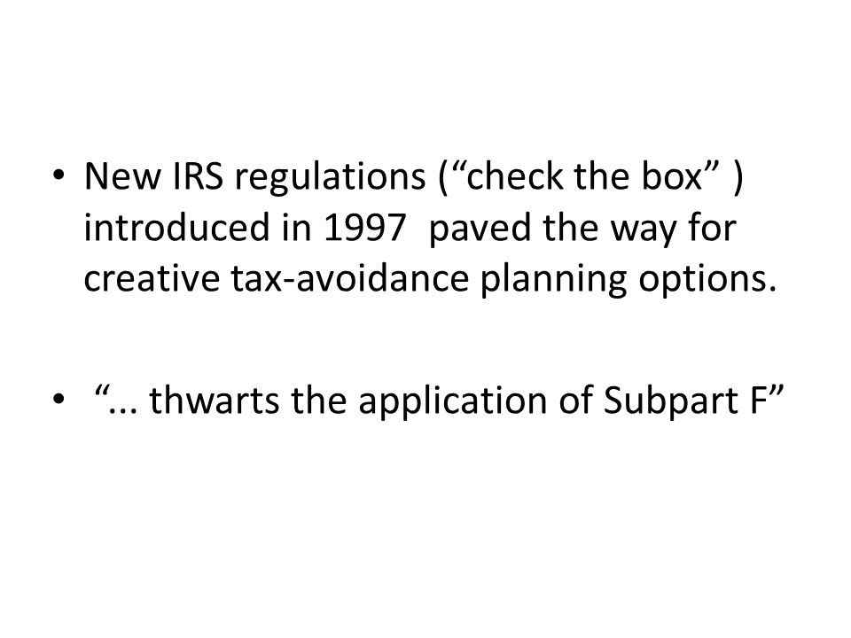 New IRS regulations ( check the box ) introduced in 1997 paved the way for creative tax-avoidance planning options.