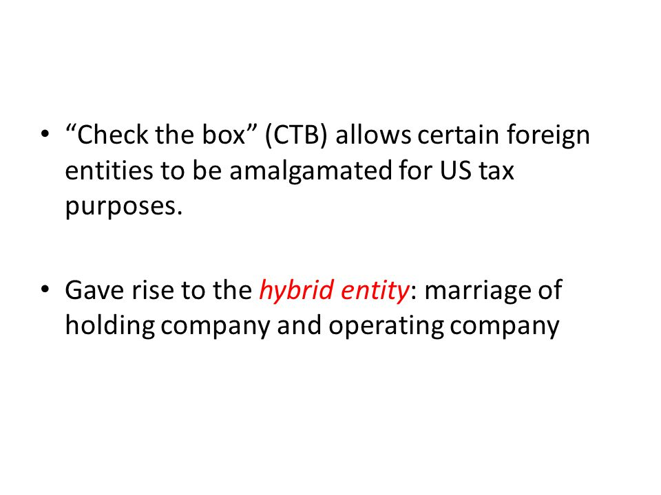 """Check the box"" (CTB) allows certain foreign entities to be amalgamated for US tax purposes. Gave rise to the hybrid entity: marriage of holding compa"