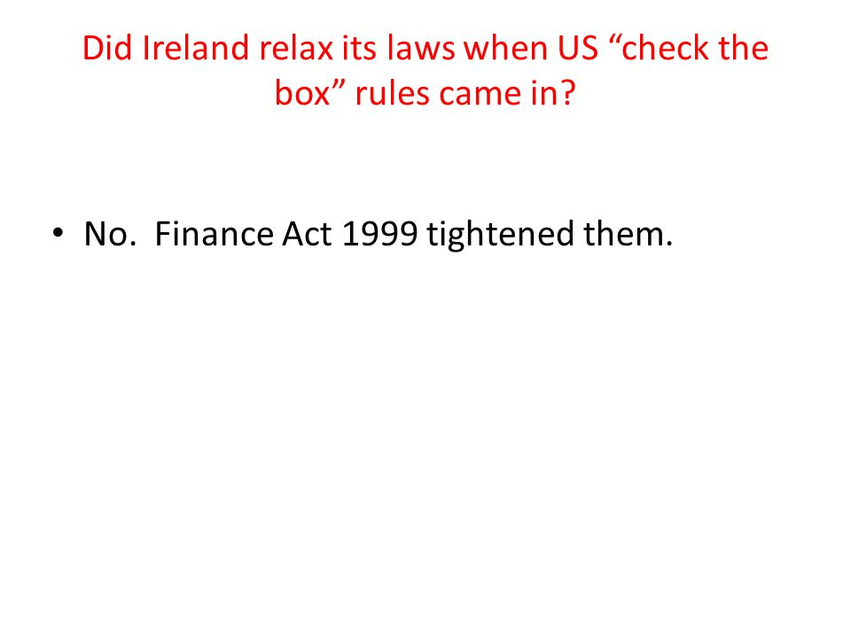 "Did Ireland relax its laws when US ""check the box"" rules came in? No. Finance Act 1999 tightened them."