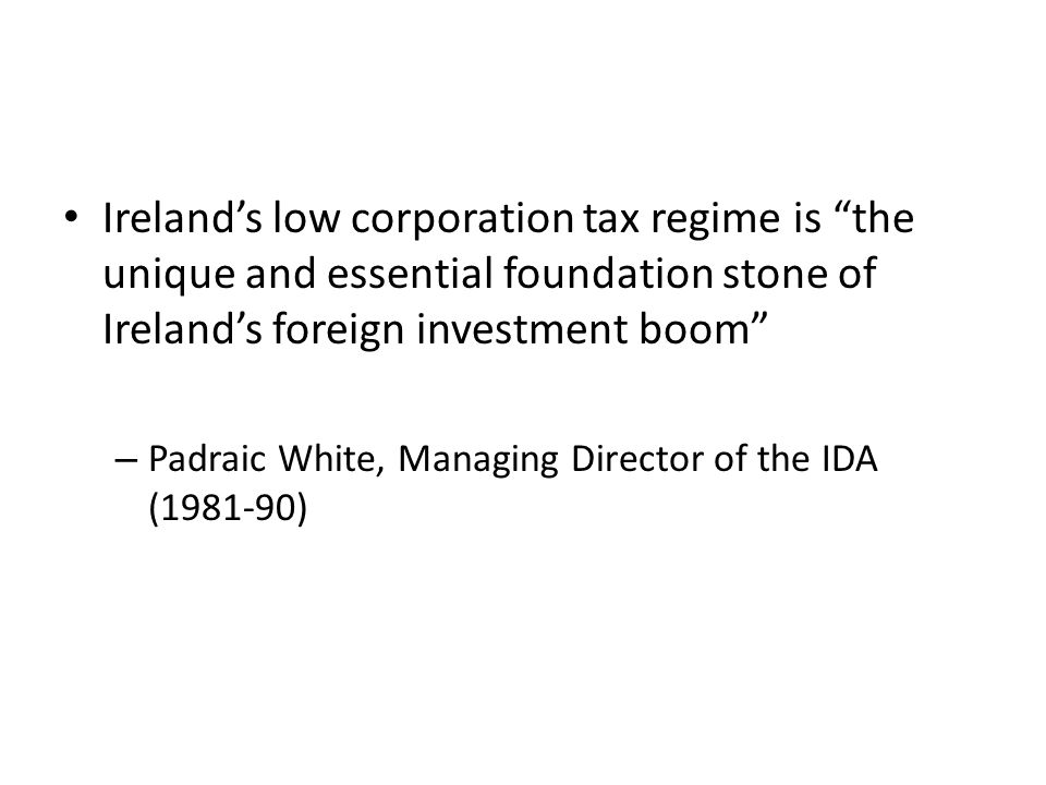 Ireland's low corporation tax regime is the unique and essential foundation stone of Ireland's foreign investment boom – Padraic White, Managing Director of the IDA (1981-90)