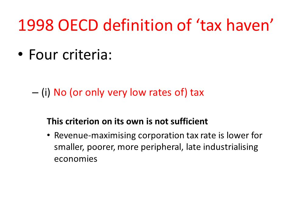 1998 OECD definition of 'tax haven' Four criteria: – (i) No (or only very low rates of) tax This criterion on its own is not sufficient Revenue-maximising corporation tax rate is lower for smaller, poorer, more peripheral, late industrialising economies