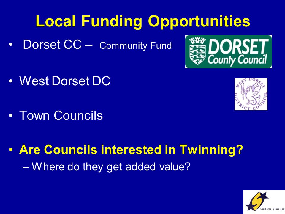Local Funding Opportunities Dorset CC – Community Fund West Dorset DC Town Councils Are Councils interested in Twinning.