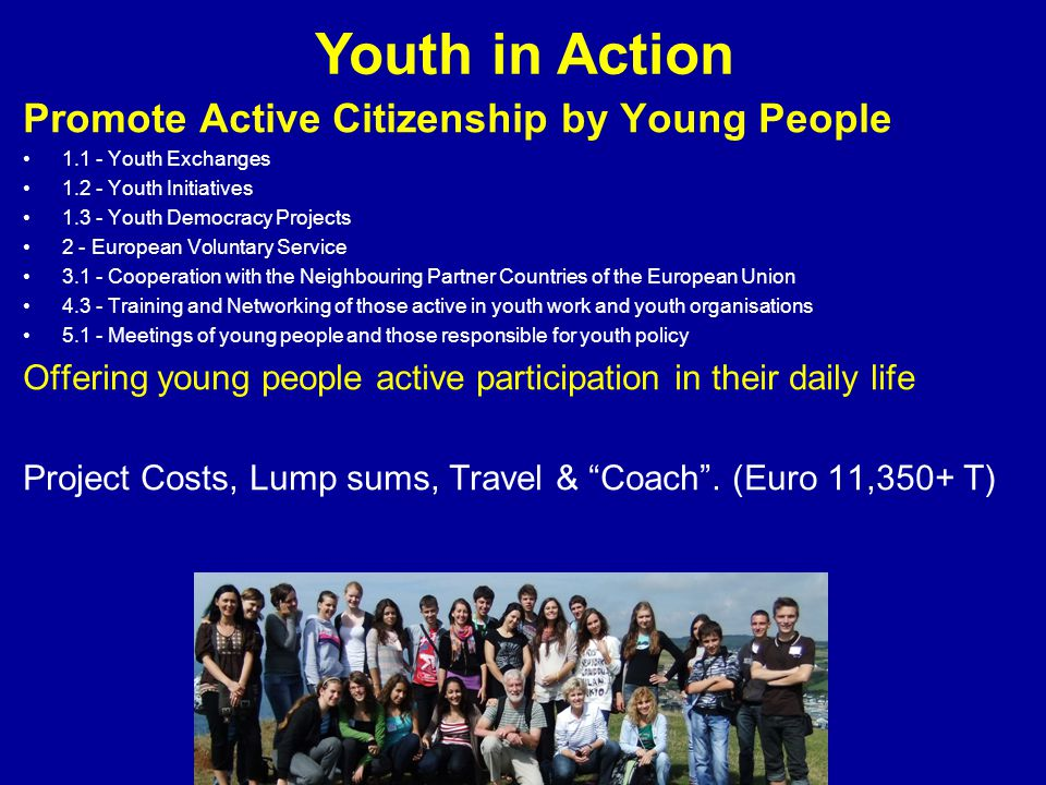 Youth in Action Promote Active Citizenship by Young People 1.1 - Youth Exchanges 1.2 - Youth Initiatives 1.3 - Youth Democracy Projects 2 - European Voluntary Service 3.1 - Cooperation with the Neighbouring Partner Countries of the European Union 4.3 - Training and Networking of those active in youth work and youth organisations 5.1 - Meetings of young people and those responsible for youth policy Offering young people active participation in their daily life Project Costs, Lump sums, Travel & Coach .
