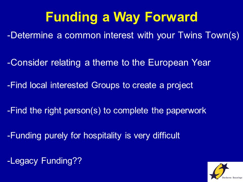 Funding a Way Forward -Determine a common interest with your Twins Town(s) -Consider relating a theme to the European Year -Find local interested Groups to create a project -Find the right person(s) to complete the paperwork -Funding purely for hospitality is very difficult -Legacy Funding??