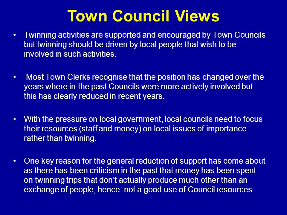 Town Council Views Twinning activities are supported and encouraged by Town Councils but twinning should be driven by local people that wish to be involved in such activities.