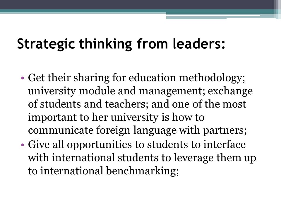 Strategic thinking from leaders: Get their sharing for education methodology; university module and management; exchange of students and teachers; and one of the most important to her university is how to communicate foreign language with partners; Give all opportunities to students to interface with international students to leverage them up to international benchmarking;