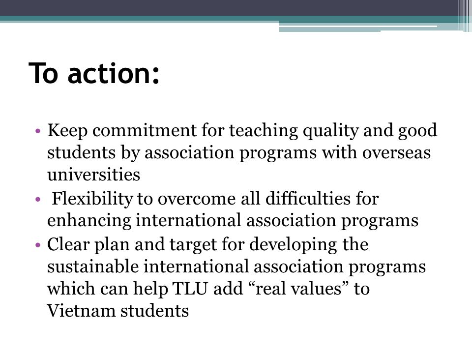 To action: Keep commitment for teaching quality and good students by association programs with overseas universities Flexibility to overcome all difficulties for enhancing international association programs Clear plan and target for developing the sustainable international association programs which can help TLU add real values to Vietnam students