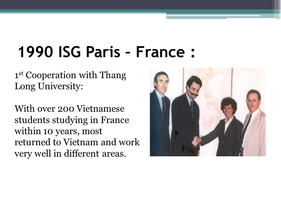 1990 ISG Paris – France : 1 st Cooperation with Thang Long University: With over 200 Vietnamese students studying in France within 10 years, most returned to Vietnam and work very well in different areas.