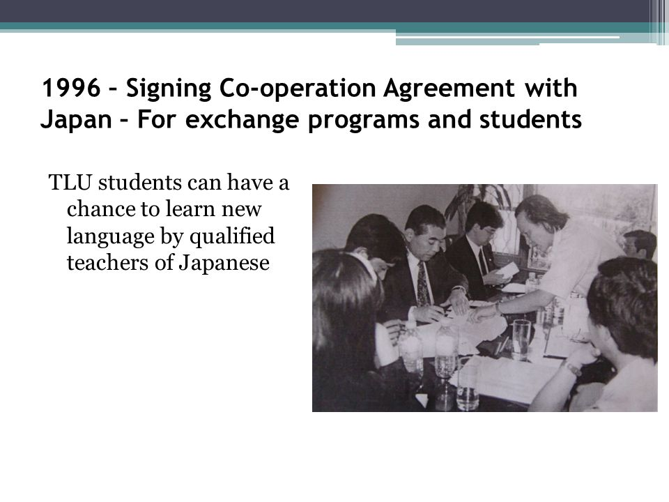 1996 – Signing Co-operation Agreement with Japan – For exchange programs and students TLU students can have a chance to learn new language by qualified teachers of Japanese