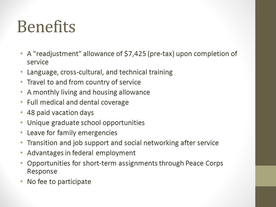 Benefits A readjustment allowance of $7,425 (pre-tax) upon completion of service Language, cross-cultural, and technical training Travel to and from country of service A monthly living and housing allowance Full medical and dental coverage 48 paid vacation days Unique graduate school opportunities Leave for family emergencies Transition and job support and social networking after service Advantages in federal employment Opportunities for short-term assignments through Peace Corps Response No fee to participate
