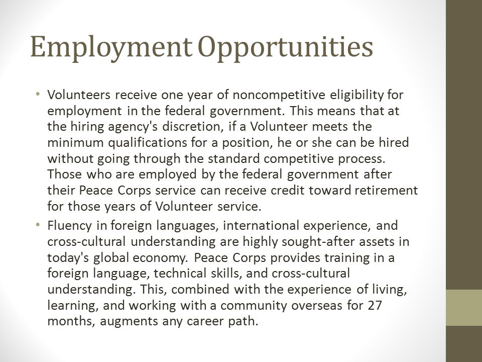 Employment Opportunities Volunteers receive one year of noncompetitive eligibility for employment in the federal government.