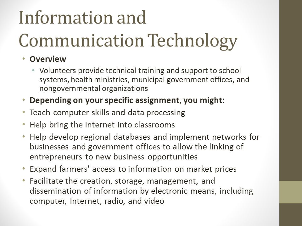 Information and Communication Technology Overview Volunteers provide technical training and support to school systems, health ministries, municipal government offices, and nongovernmental organizations Depending on your specific assignment, you might: Teach computer skills and data processing Help bring the Internet into classrooms Help develop regional databases and implement networks for businesses and government offices to allow the linking of entrepreneurs to new business opportunities Expand farmers access to information on market prices Facilitate the creation, storage, management, and dissemination of information by electronic means, including computer, Internet, radio, and video