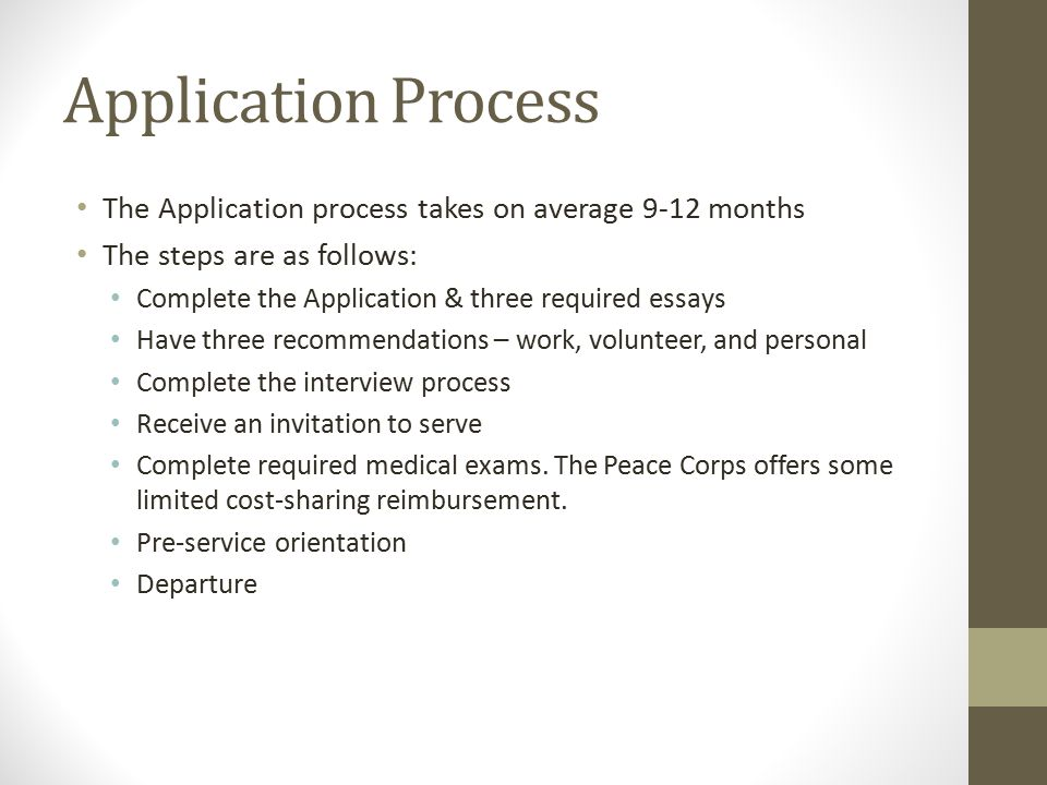 Application Process The Application process takes on average 9-12 months The steps are as follows: Complete the Application & three required essays Have three recommendations – work, volunteer, and personal Complete the interview process Receive an invitation to serve Complete required medical exams.
