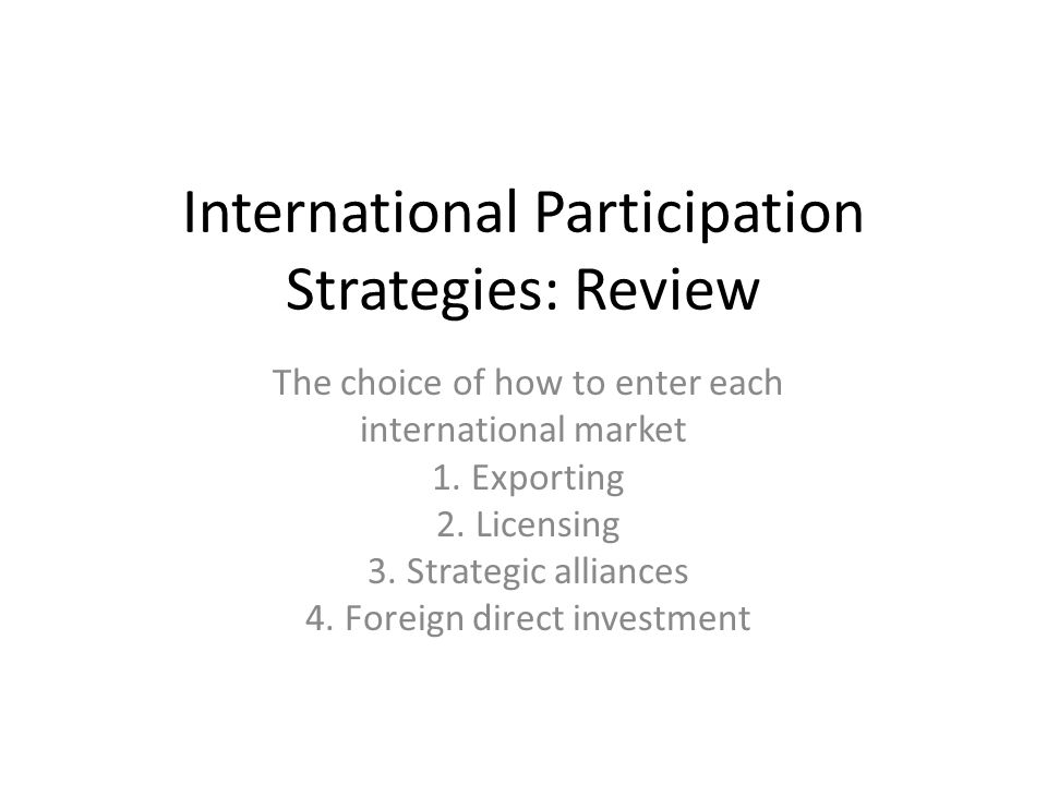 International Participation Strategies: Review The choice of how to enter each international market 1. Exporting 2. Licensing 3. Strategic alliances 4