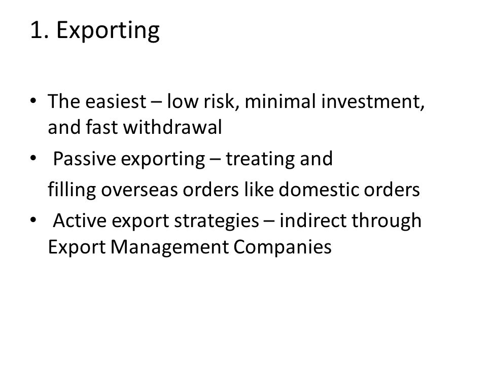 1. Exporting The easiest – low risk, minimal investment, and fast withdrawal Passive exporting – treating and filling overseas orders like domestic or