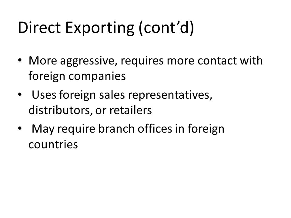 Direct Exporting (cont'd) More aggressive, requires more contact with foreign companies Uses foreign sales representatives, distributors, or retailers