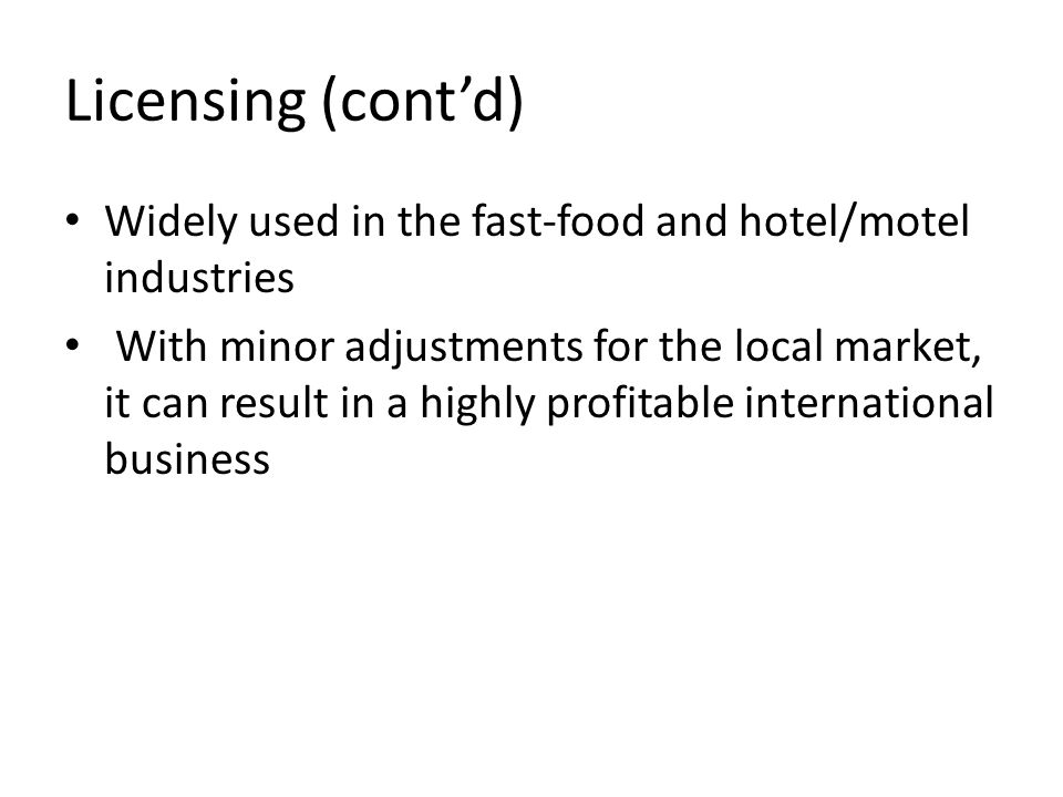 Licensing (cont'd) Widely used in the fast-food and hotel/motel industries With minor adjustments for the local market, it can result in a highly prof