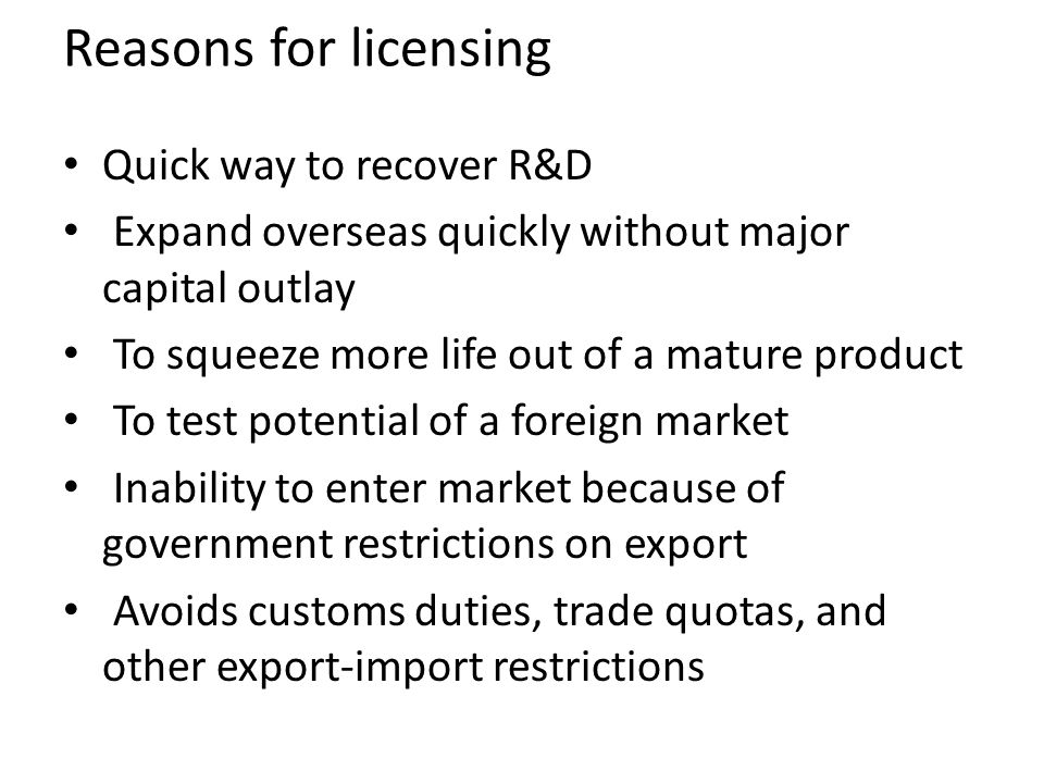 Reasons for licensing Quick way to recover R&D Expand overseas quickly without major capital outlay To squeeze more life out of a mature product To te
