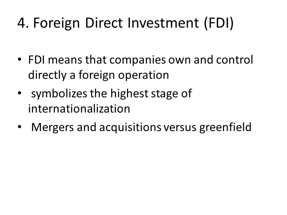 4. Foreign Direct Investment (FDI) FDI means that companies own and control directly a foreign operation symbolizes the highest stage of international