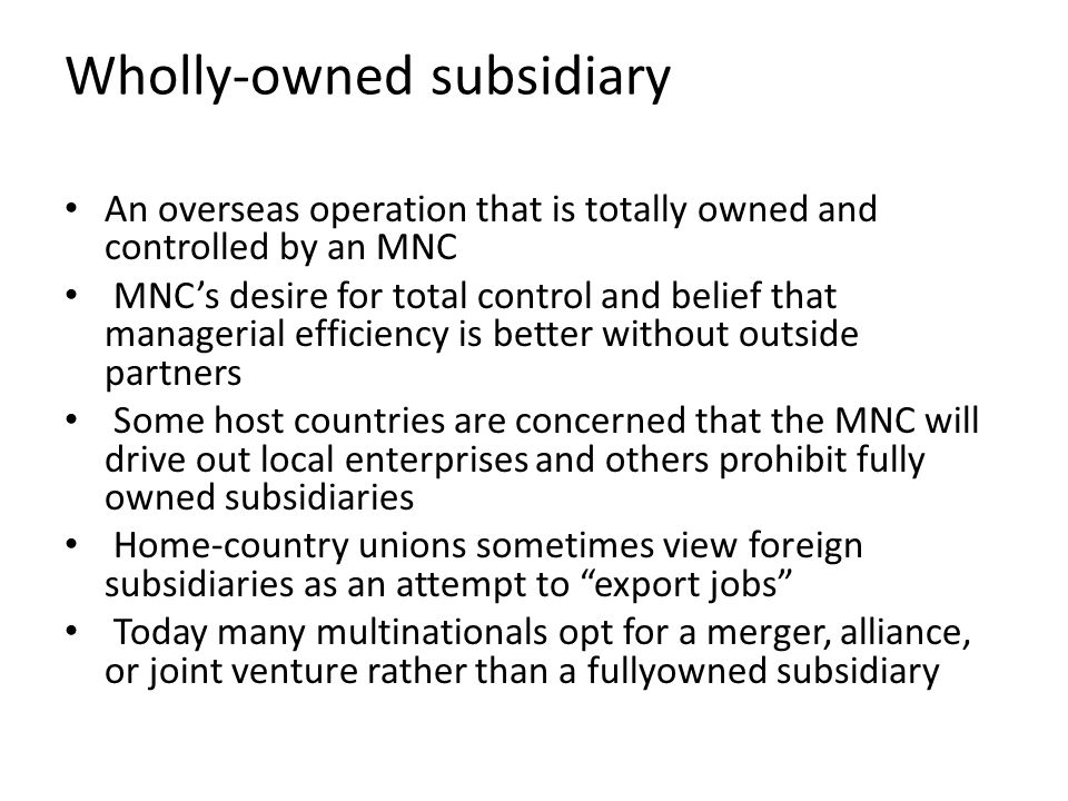 Wholly-owned subsidiary An overseas operation that is totally owned and controlled by an MNC MNC's desire for total control and belief that managerial