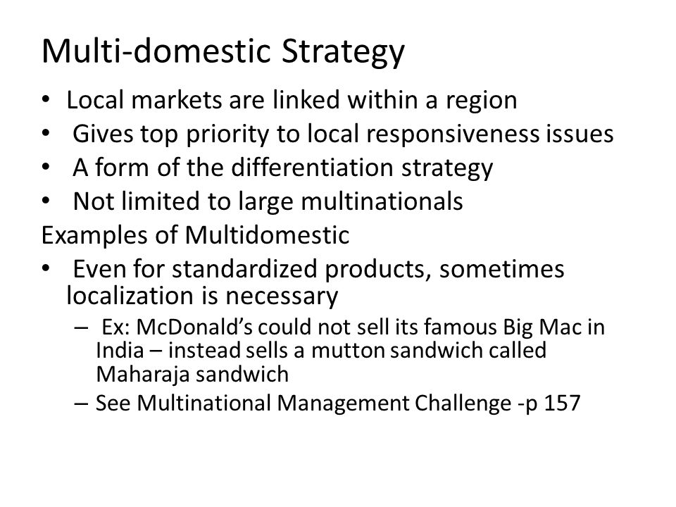 Multi-domestic Strategy Local markets are linked within a region Gives top priority to local responsiveness issues A form of the differentiation strat