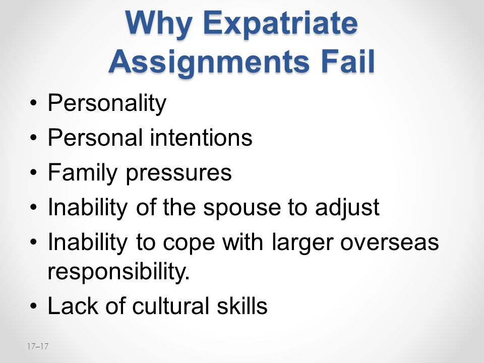 17–17 Why Expatriate Assignments Fail Personality Personal intentions Family pressures Inability of the spouse to adjust Inability to cope with larger