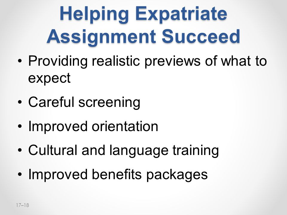17–18 Helping Expatriate Assignment Succeed Providing realistic previews of what to expect Careful screening Improved orientation Cultural and languag