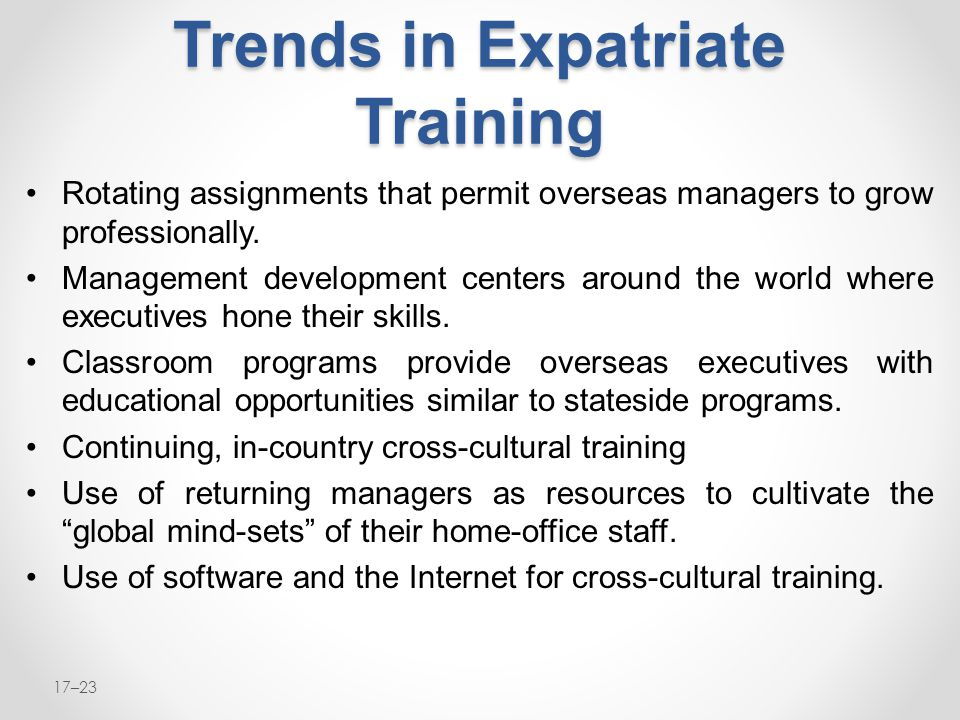 17–23 Trends in Expatriate Training Rotating assignments that permit overseas managers to grow professionally. Management development centers around t
