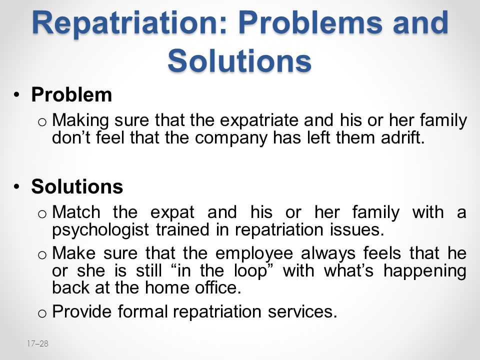 17–28 Repatriation: Problems and Solutions Problem o Making sure that the expatriate and his or her family don't feel that the company has left them a