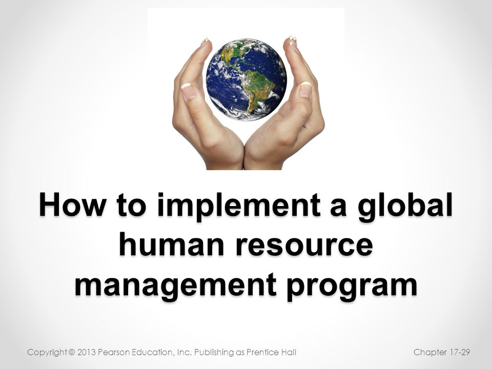 How to implement a global human resource management program Copyright © 2013 Pearson Education, Inc. Publishing as Prentice HallChapter 17-29